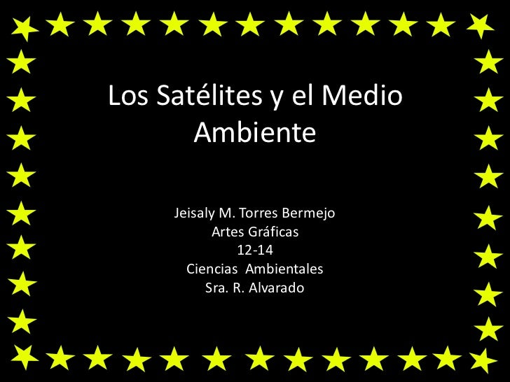 Los Satélites y el Medio Ambiente<br />Jeisaly M. Torres Bermejo<br />Artes Gráficas<br />12-14<br />Ciencias  Ambientales...