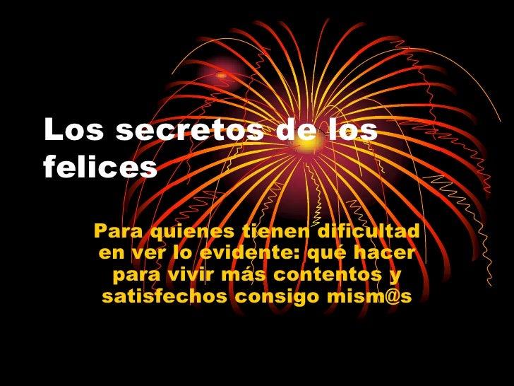 Los secretos de los felices   Para quienes tienen dificultad   en ver lo evidente: qué hacer     para vivir más contentos ...