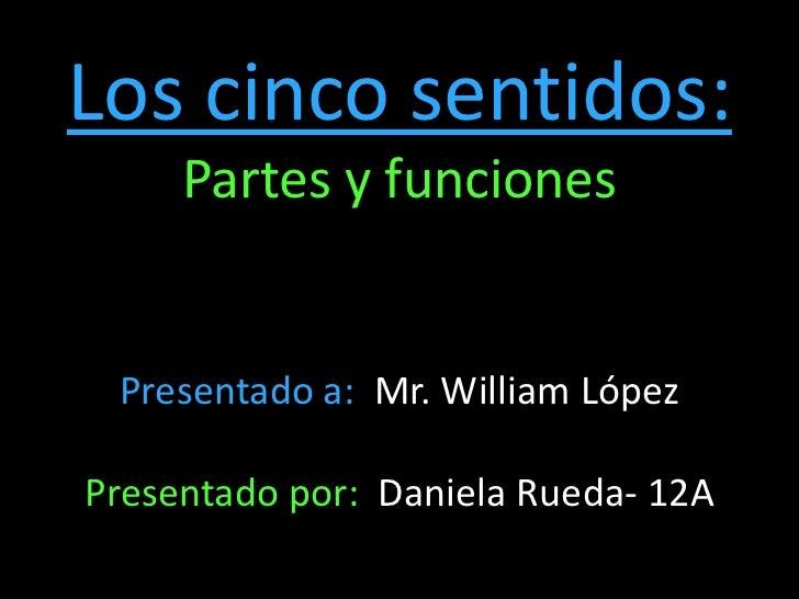 Los cinco sentidos:<br />Partes y funciones<br />Presentado a:  Mr. William López<br />Presentado por:  Daniela Rueda- 12A...