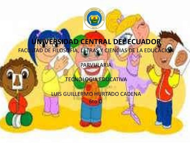 UNIVERSIDAD CENTRAL DEL ECUADOR FACULTAD DE FILOSOFÍA, LETRAS Y CIENCIAS DE LA EDUCACIÓN PARVULARIA TECNOLOGIA EDUCATIVA L...