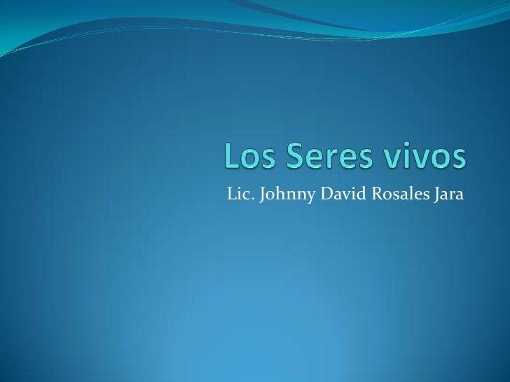 Los Seres vivos<br />Lic. Johnny David Rosales Jara<br />