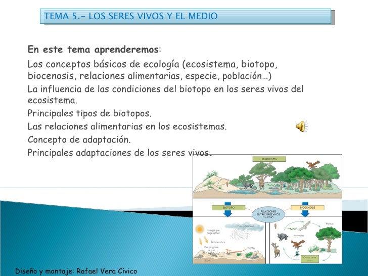 TEMA 5.- LOS SERES VIVOS Y EL MEDIO  En este tema aprenderemos :  Los conceptos básicos de ecología (ecosistema, biotopo,...