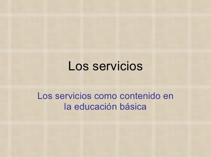Los servicios Los servicios como contenido en la educación básica