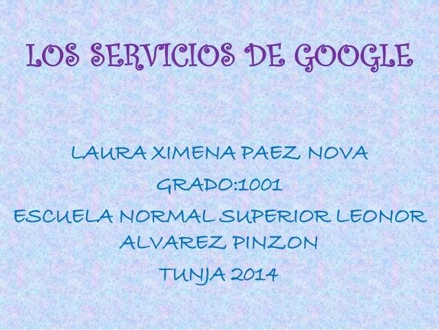 LOS SERVICIOS DE GOOGLE LAURA XIMENA PAEZ NOVA GRADO:1001 ESCUELA NORMAL SUPERIOR LEONOR ALVAREZ PINZON TUNJA 2014