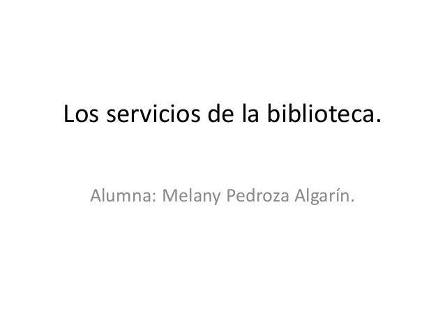 Los servicios de la biblioteca.Alumna: Melany Pedroza Algarín.