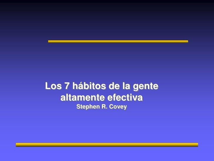 Los 7 hábitos de la gente altamente efectiva<br />Stephen R. Covey<br />