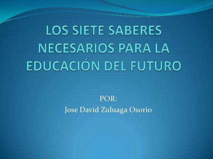 LOS SIETE SABERES NECESARIOS PARA LA EDUCACIÓN DEL FUTURO<br />POR:<br />Jose David Zuluaga Osorio<br />