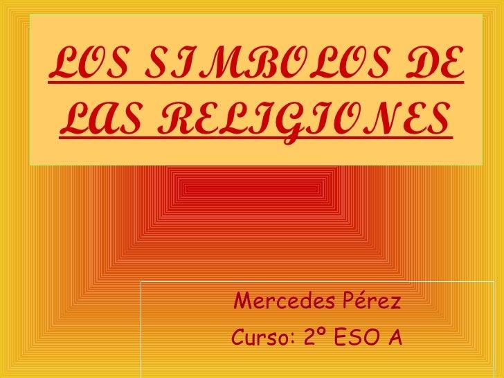 LOS SIMBOLOS DE LAS RELIGIONES Mercedes Pérez Curso: 2º ESO A