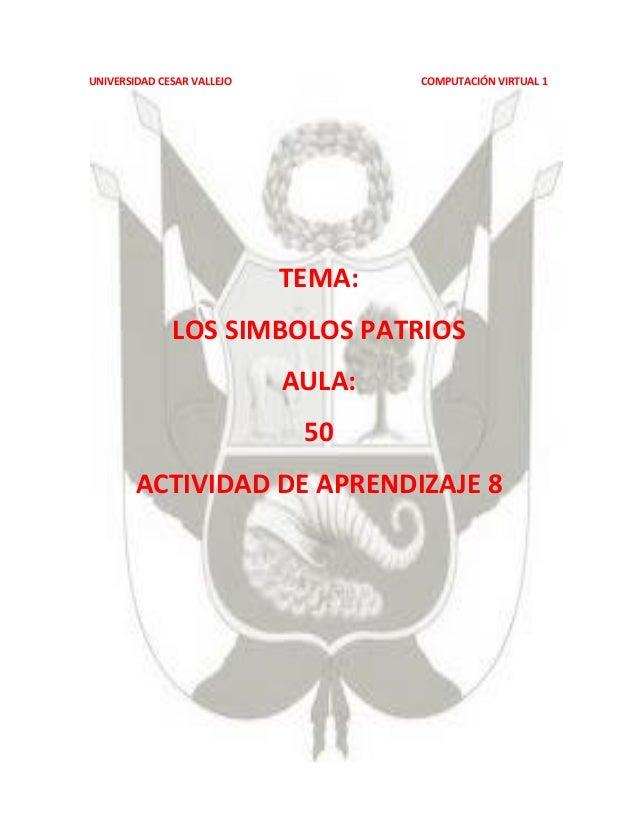 UNIVERSIDAD CESAR VALLEJO  COMPUTACIÓN VIRTUAL 1  TEMA: LOS SIMBOLOS PATRIOS AULA: 50 ACTIVIDAD DE APRENDIZAJE 8