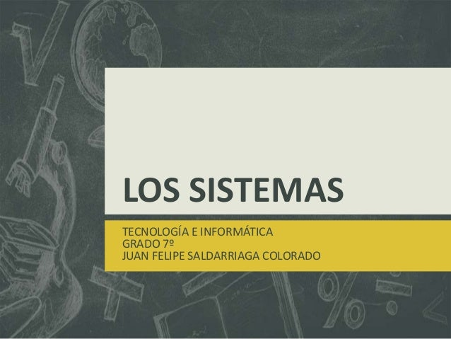 LOS SISTEMAS TECNOLOGÍA E INFORMÁTICA GRADO 7º JUAN FELIPE SALDARRIAGA COLORADO