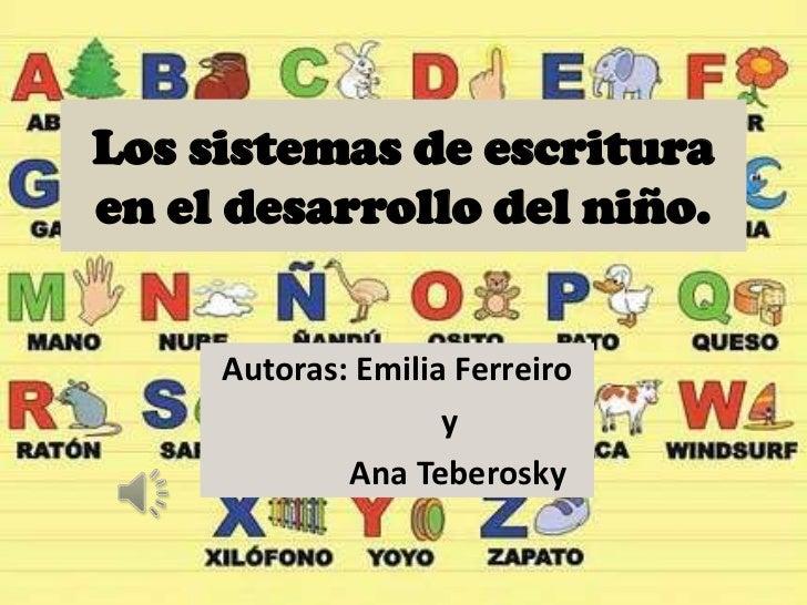 Los sistemas de escrituraen el desarrollo del niño.     Autoras: Emilia Ferreiro                    y             Ana Tebe...
