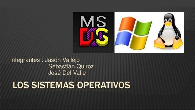 LOS SISTEMAS OPERATIVOS Integrantes : Jasón Vallejo Sebastián Quiroz José Del Valle