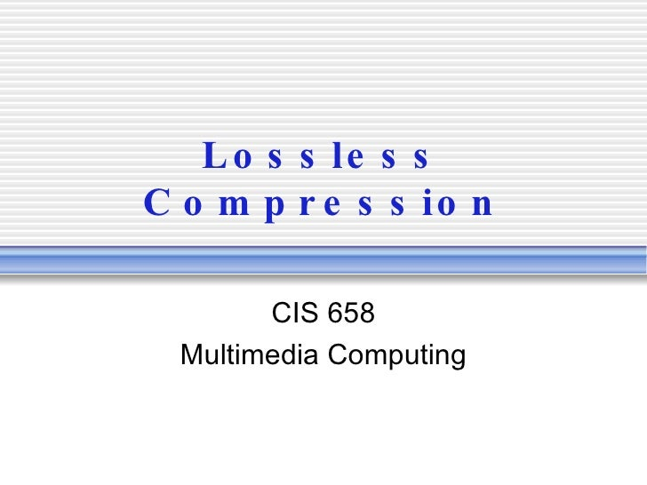 Lossless Compression CIS 658 Multimedia Computing