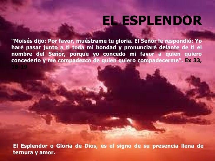 """EL ESPLENDOR""""Moisés dijo: Por favor, muéstrame tu gloria. El Señor le respondió: Yoharé pasar junto a ti toda mi bondad y ..."""