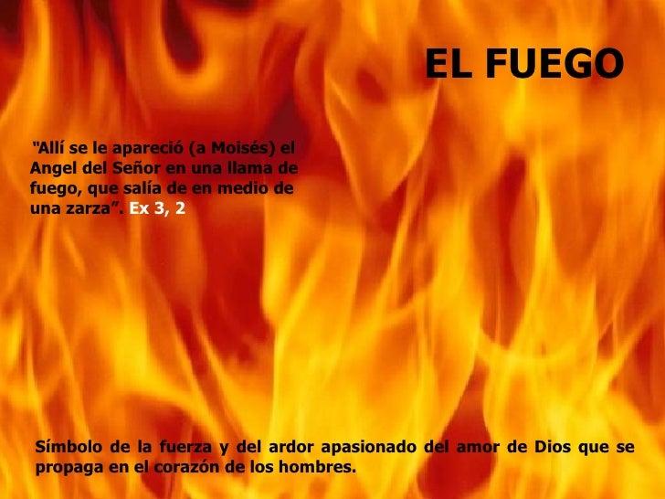 """EL FUEGO""""Allí se le apareció (a Moisés) elAngel del Señor en una llama defuego, que salía de en medio deuna zarza"""". Ex 3, ..."""