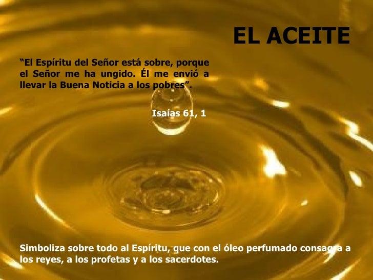 """EL ACEITE""""El Espíritu del Señor está sobre, porqueel Señor me ha ungido. Él me envió allevar la Buena Noticia a los pobres..."""