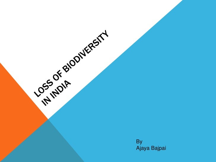 LOSS OF BIODIVERSITYIN INDIA<br />By<br />AjayaBajpai<br />