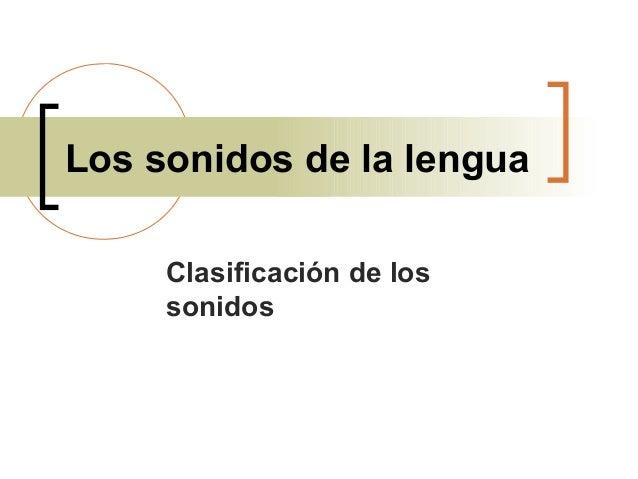 Los sonidos de la lengua Clasificación de los sonidos