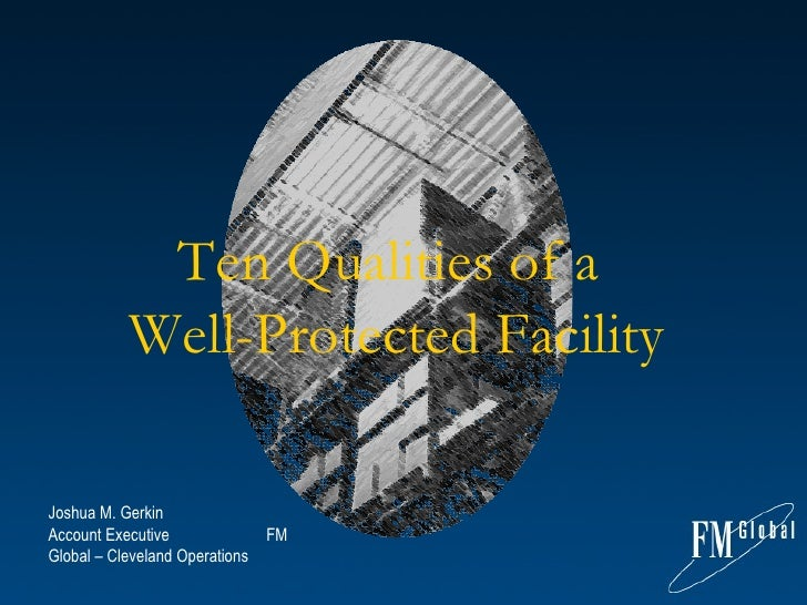 Ten Qualities of a  Well-Protected Facility Joshua M. Gerkin    Account Executive  FM Global – Cleveland Operations