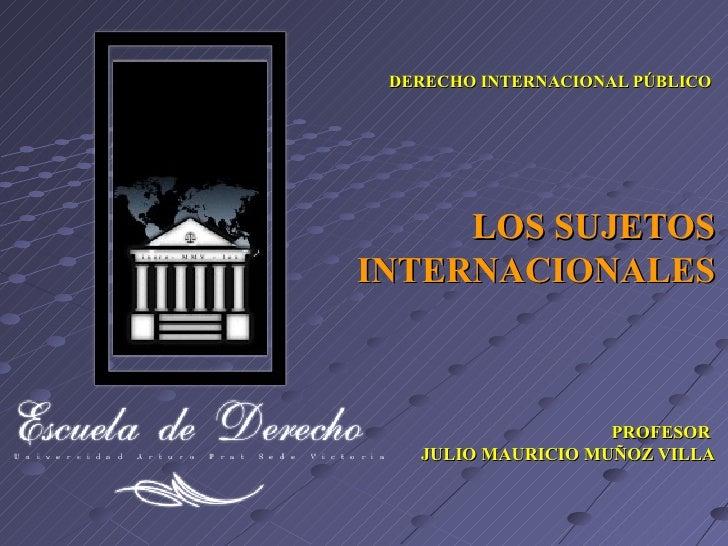 LOS SUJETOS INTERNACIONALES PROFESOR  JULIO MAURICIO MUÑOZ VILLA DERECHO INTERNACIONAL PÚBLICO