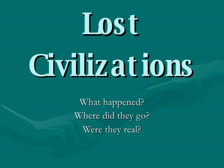 Lost Civilizations What happened? Where did they go? Were they real?