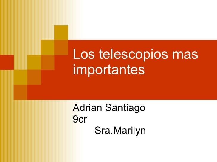 Los telescopios mas importantes Adrian Santiago 9cr Sra.Marilyn