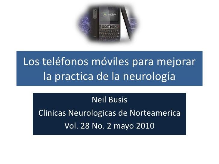 Los teléfonos móviles para mejorar la practica de la neurología<br />NeilBusis<br />ClinicasNeurologicas de Norteamerica<b...