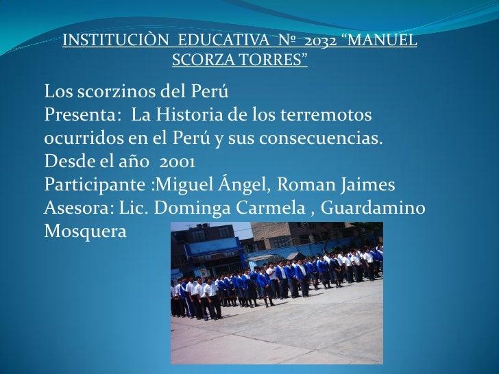 """INSTITUCIÒN EDUCATIVA Nº 2032 """"MANUEL             SCORZA TORRES""""Los scorzinos del PerúPresenta: La Historia de los terremo..."""