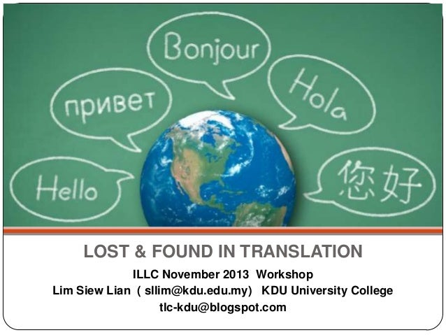 LOST & FOUND IN TRANSLATION ILLC November 2013 Workshop Lim Siew Lian ( sllim@kdu.edu.my) KDU University College tlc-kdu@b...