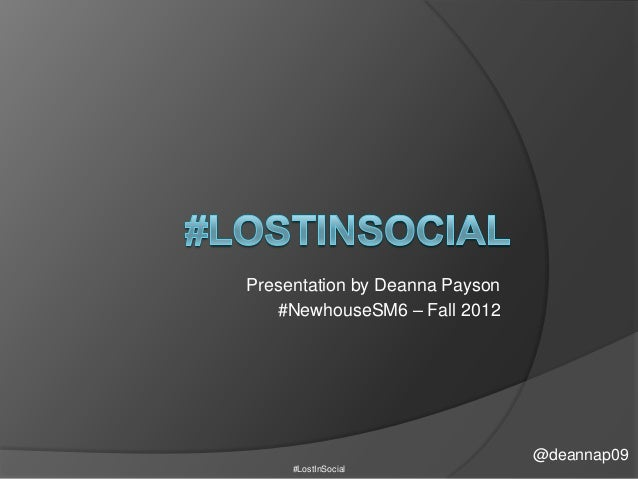 Presentation by Deanna Payson   #NewhouseSM6 – Fall 2012                                @deannap09     #LostInSocial
