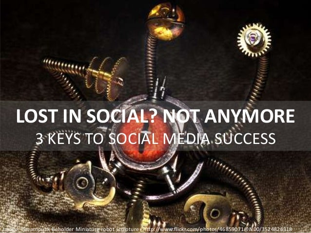 LOST IN SOCIAL? NOT ANYMORE 3 KEYS TO SOCIAL MEDIA SUCCESS Image: 'Steampunk Beholder Miniature robot sculpture - http://w...