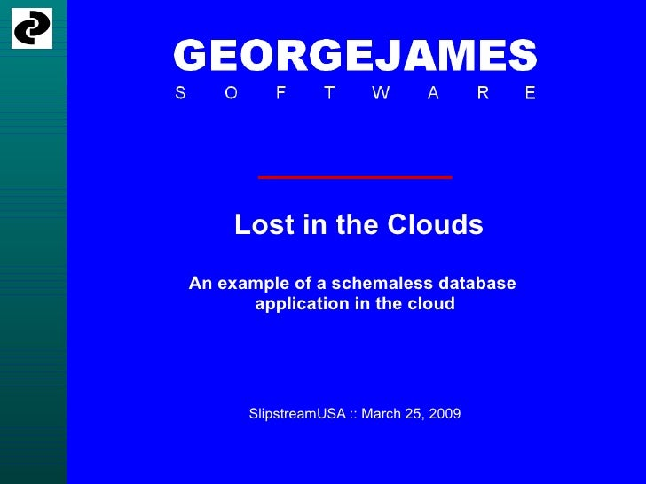 Lost in the Clouds An example of a schemaless database       application in the cloud           SlipstreamUSA :: March 25,...