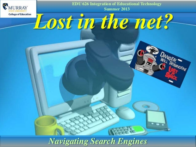 Lost in the net?Navigating Search EnginesEDU 626 Integration of Educational TechnologySummer 2013