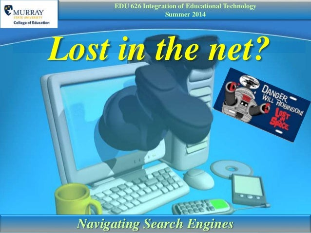 Lost in the net? Navigating Search Engines EDU 626 Integration of Educational Technology Summer 2014