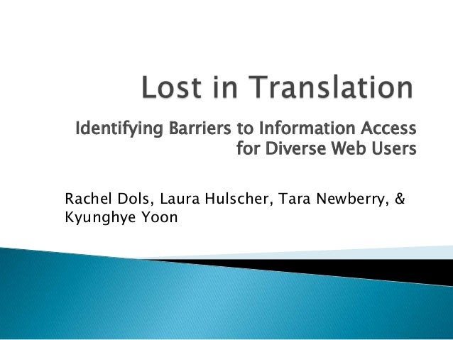 Identifying Barriers to Information Access for Diverse Web Users Rachel Dols, Laura Hulscher, Tara Newberry, & Kyunghye Yo...