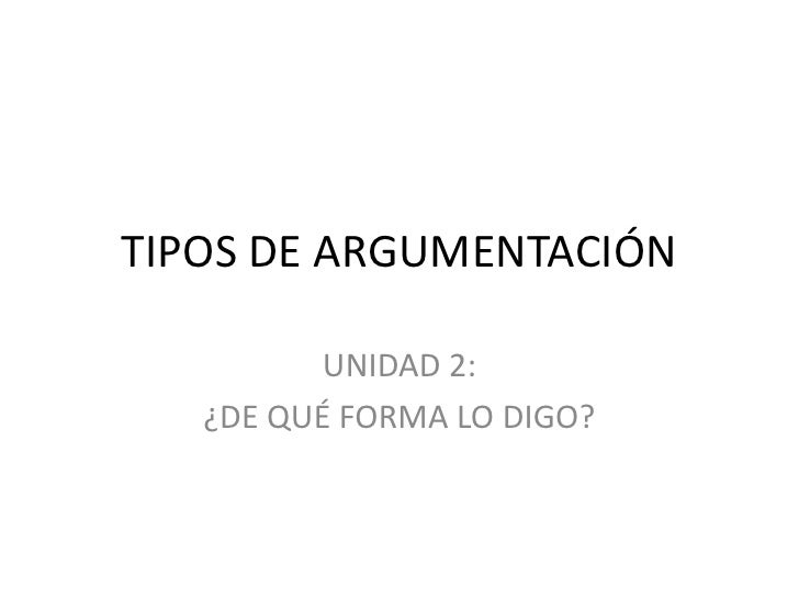TIPOS DE ARGUMENTACIÓN          UNIDAD 2:   ¿DE QUÉ FORMA LO DIGO?
