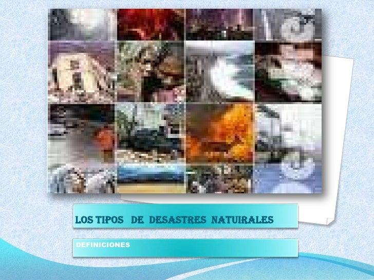 LOS TIPOS   DE  DESASTRES  NATUIRALES<br />DEFINICIONES<br />