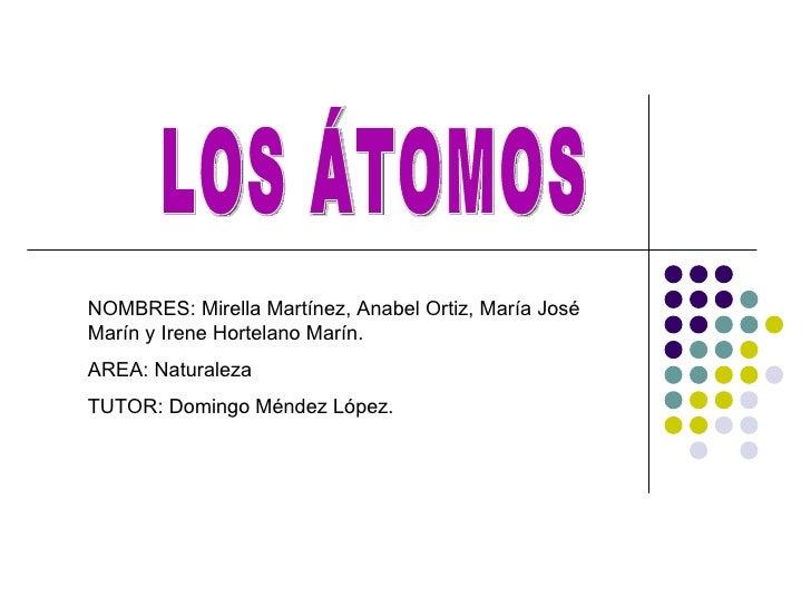 LOS ÁTOMOS NOMBRES: Mirella Martínez, Anabel Ortiz, María José Marín y Irene Hortelano Marín.  AREA: Naturaleza TUTOR: Dom...