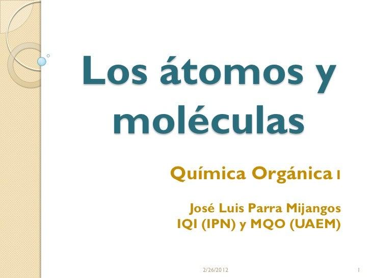 Los átomos y moléculas    Química Orgánica I      José Luis Parra Mijangos    IQI (IPN) y MQO (UAEM)        2/26/2012     ...