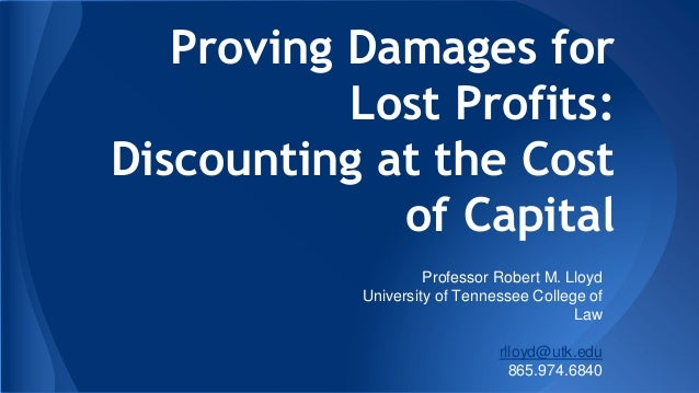 Proving Damages for Lost Profits: Discounting at the Cost of Capital Professor Robert M. Lloyd University of Tennessee Col...