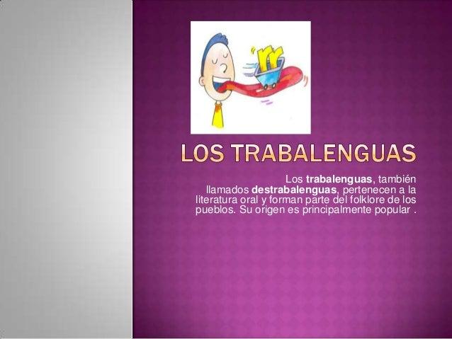 Los trabalenguas, también   llamados destrabalenguas, pertenecen a laliteratura oral y forman parte del folklore de lospue...