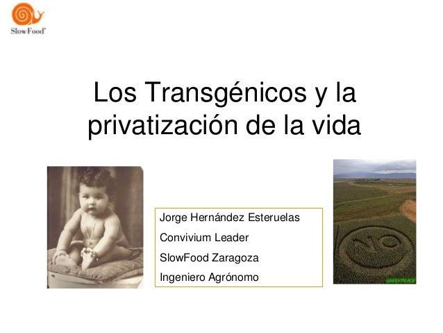 Los Transgénicos y laprivatización de la vida      Jorge Hernández Esteruelas      Convivium Leader      SlowFood Zaragoza...