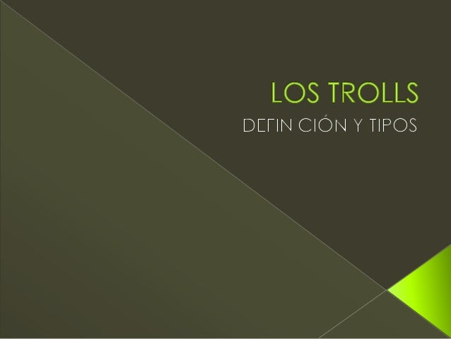  Se llama troll (bueno en la wikipedia no se le llama a nadie, pero se piensa) al usuario dedicado a molestar a los demás...