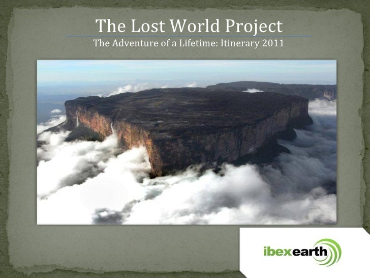 The Lost World Project The Adventure of a Lifetime: Itinerary 2011