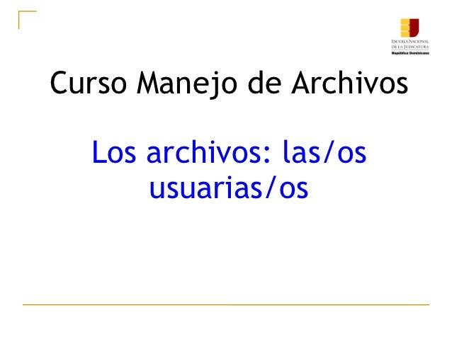 Curso Manejo de Archivos  Los archivos: las/os      usuarias/os
