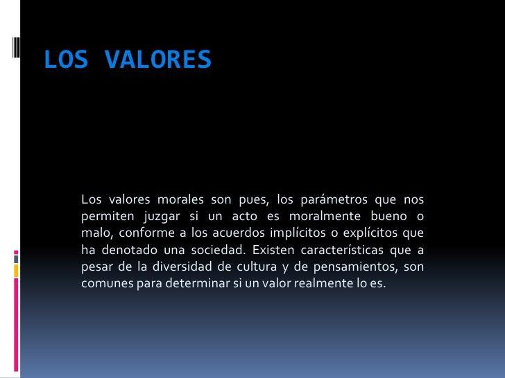 LOS VALORES<br />Los valores morales son pues, los parámetros que nos permiten juzgar si un acto es moralmente bueno o mal...