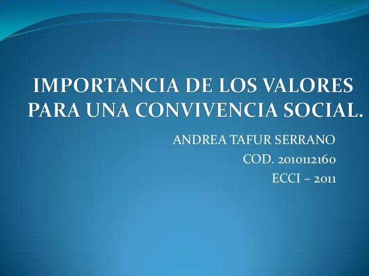 ANDREA TAFUR SERRANO<br />COD. 2010112160<br />ECCI – 2011<br />IMPORTANCIA DE LOS VALORES <br />PARA UNA CONVIVENCIA SOCI...