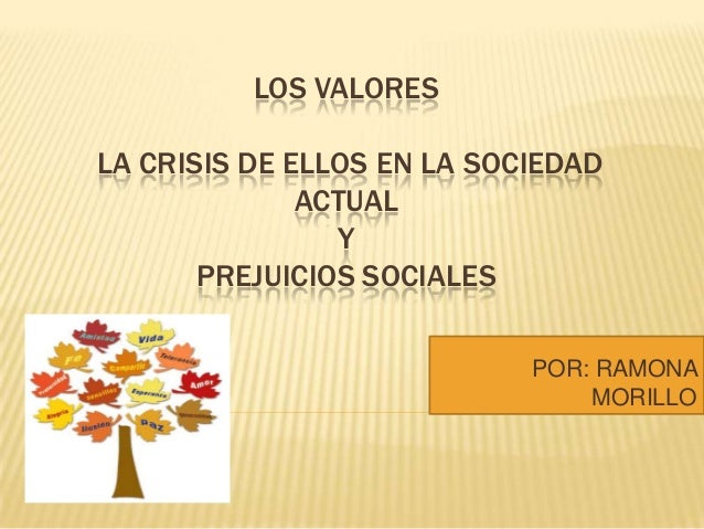 LOS VALORES LA CRISIS DE ELLOS EN LA SOCIEDAD ACTUAL Y PREJUICIOS SOCIALES POR: RAMONA MORILLO