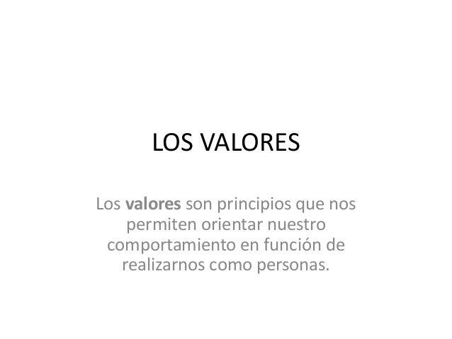 LOS VALORES  Los valores son principios que nos  permiten orientar nuestro  comportamiento en función de  realizarnos como...
