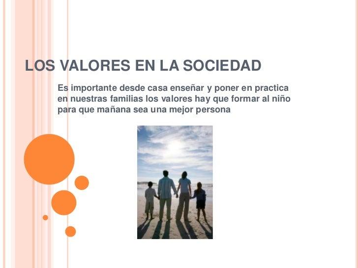 LOS VALORES EN LA SOCIEDAD   Es importante desde casa enseñar y poner en practica   en nuestras familias los valores hay q...